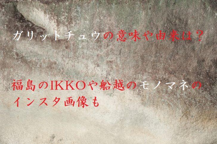 ガリットチュウの意味や由来は?福島のIKKOや船越のモノマネのインスタ画像も